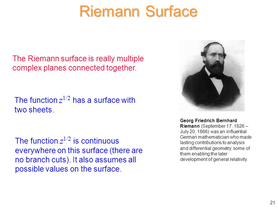 Riemann Surface The Riemann surface is really multiple complex planes connected together. The function z1/2 has a surface with two sheets.