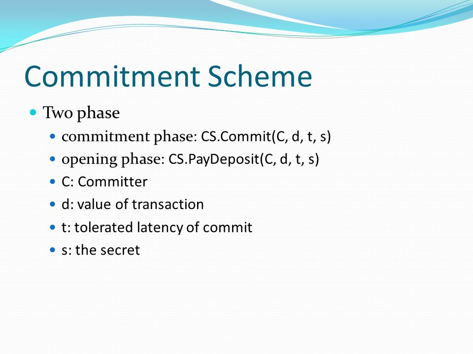Commitment Scheme Two phase commitment phase: CS.Commit(C, d, t, s)