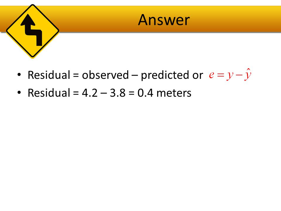 Answer Residual = observed – predicted or