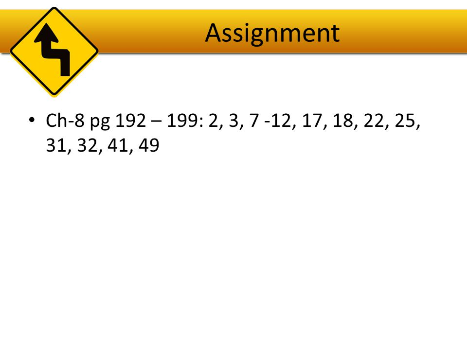 Assignment Ch-8 pg 192 – 199: 2, 3, 7 -12, 17, 18, 22, 25, 31, 32, 41, 49