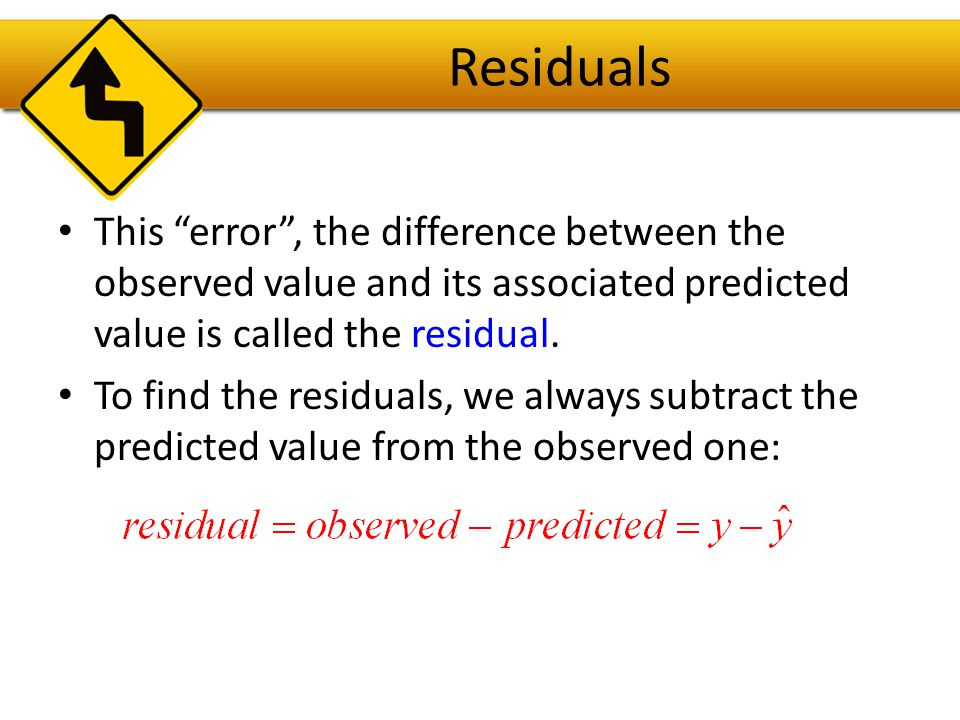 Residuals This error , the difference between the observed value and its associated predicted value is called the residual.