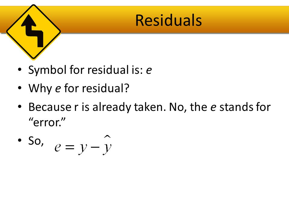 Residuals Symbol for residual is: e Why e for residual