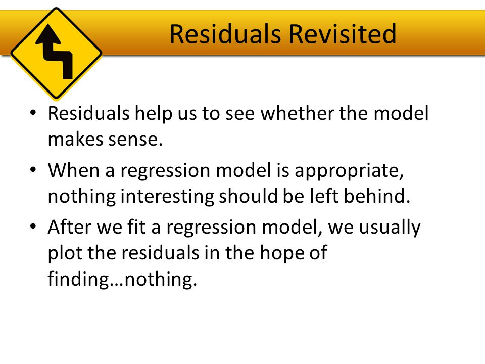 Residuals Revisited Residuals help us to see whether the model makes sense.