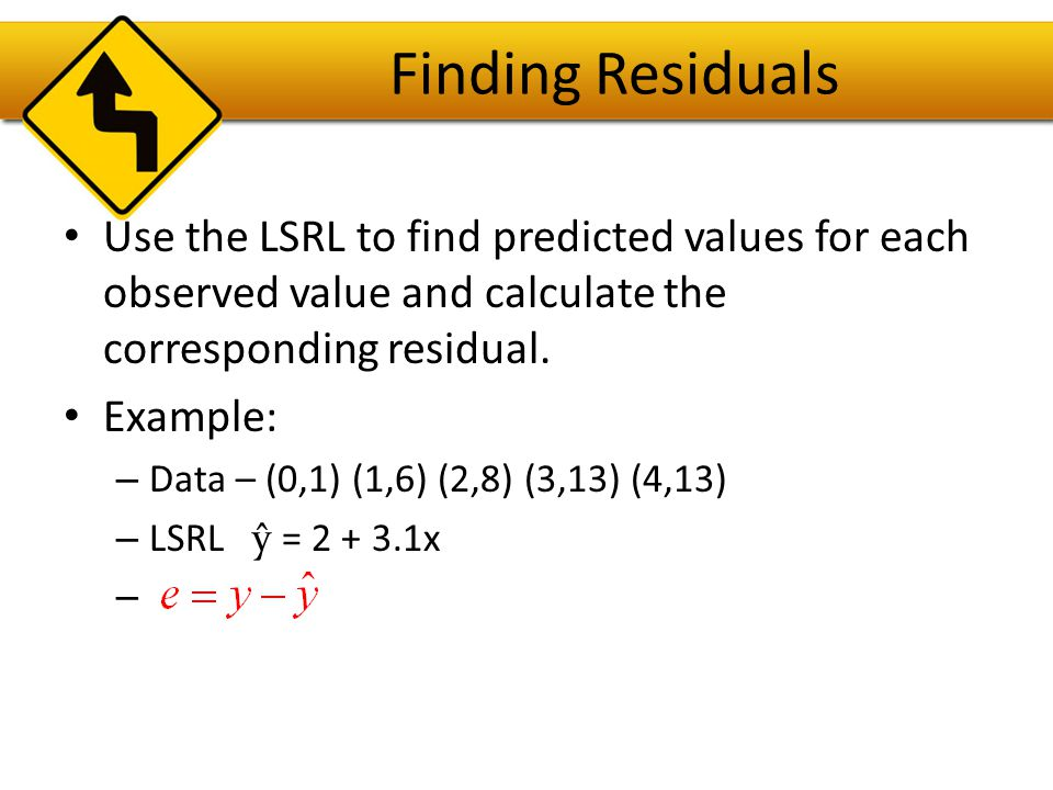 Finding Residuals Use the LSRL to find predicted values for each observed value and calculate the corresponding residual.