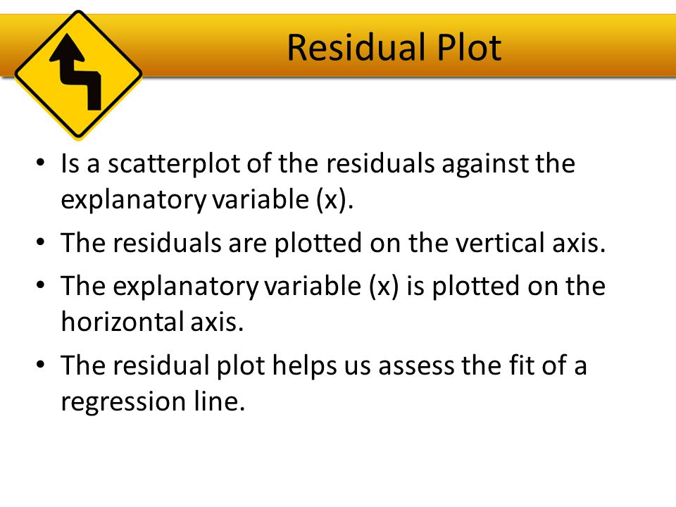Residual Plot Is a scatterplot of the residuals against the explanatory variable (x). The residuals are plotted on the vertical axis.