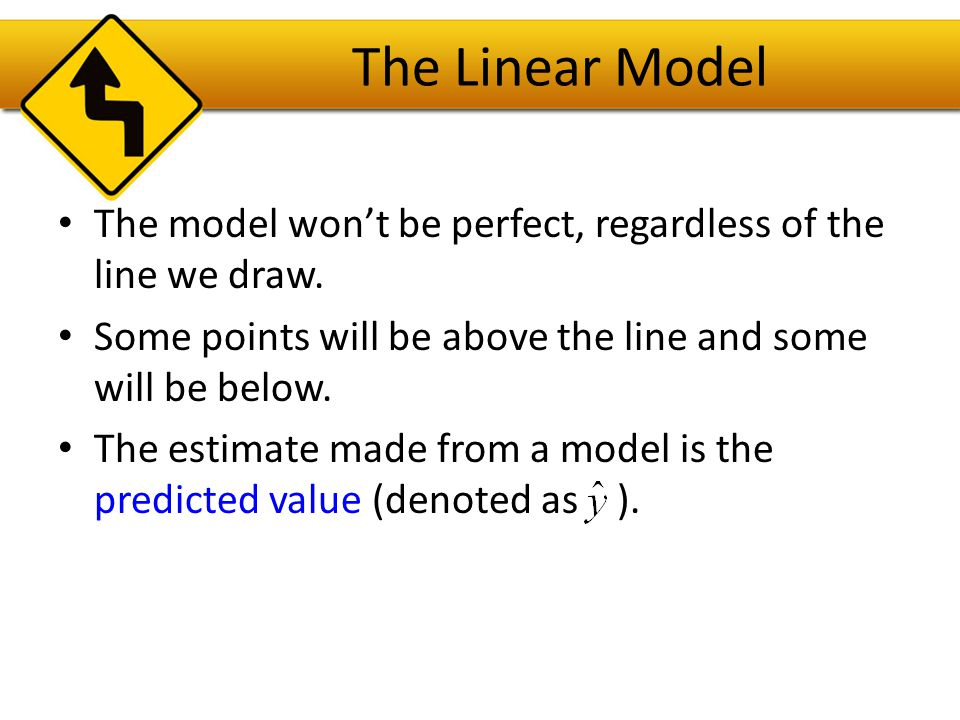 The Linear Model The model won't be perfect, regardless of the line we draw. Some points will be above the line and some will be below.