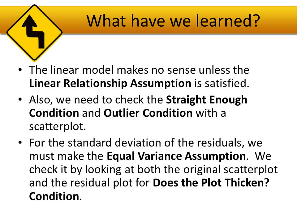 What have we learned The linear model makes no sense unless the Linear Relationship Assumption is satisfied.