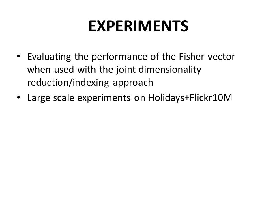 EXPERIMENTS Evaluating the performance of the Fisher vector when used with the joint dimensionality reduction/indexing approach.