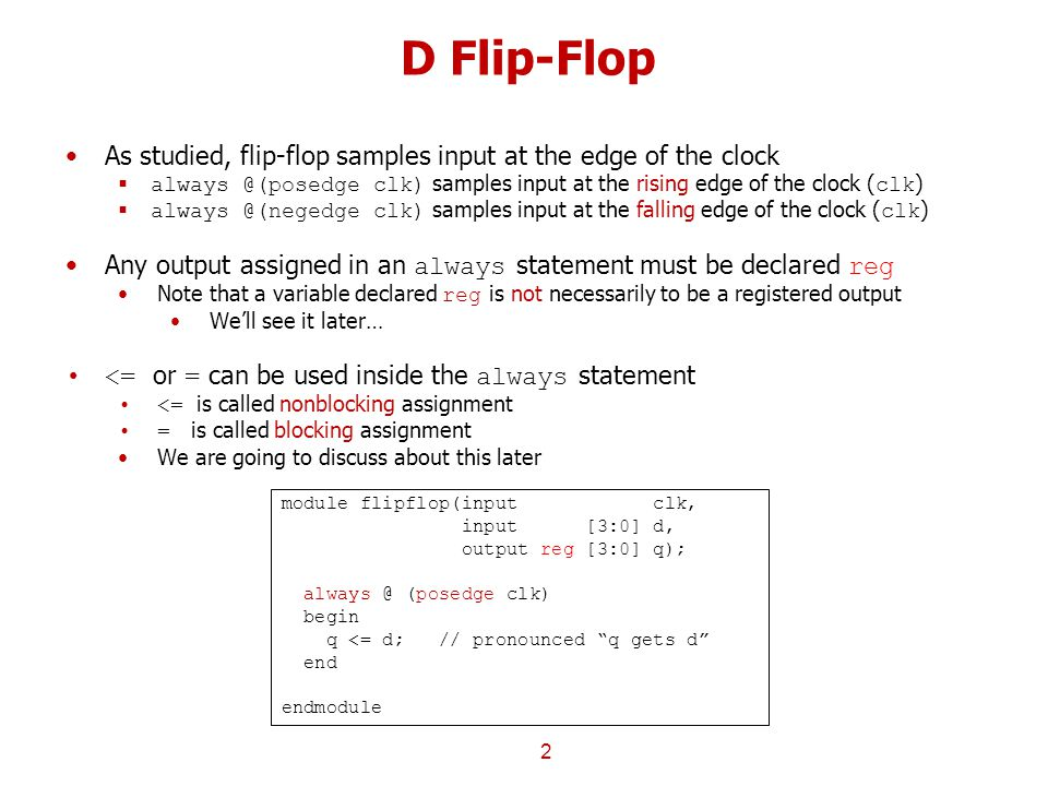 D Flip-Flop As studied, flip-flop samples input at the edge of the clock. always @(posedge clk) samples input at the rising edge of the clock (clk)
