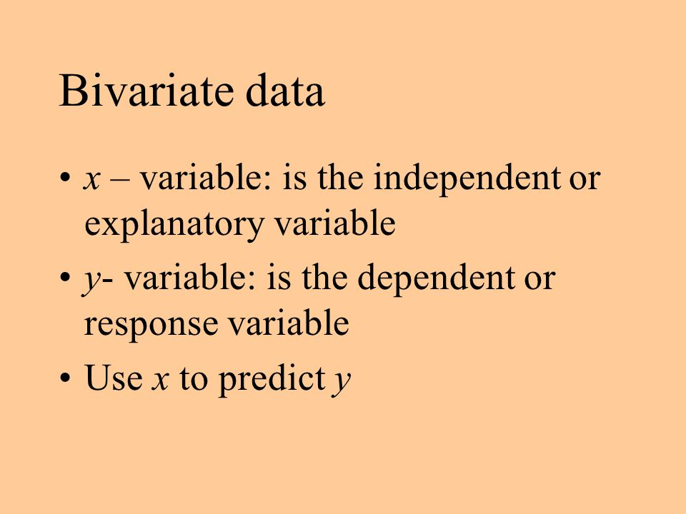 Bivariate data x – variable: is the independent or explanatory variable. y- variable: is the dependent or response variable.