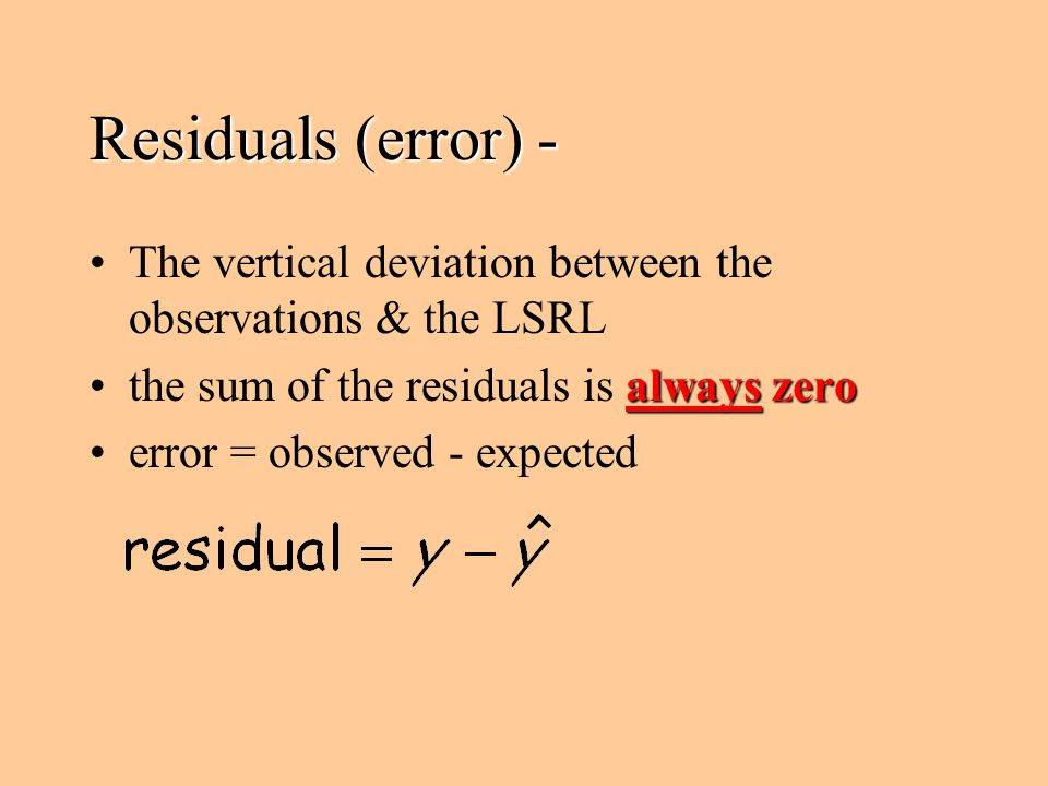 Residuals (error) - The vertical deviation between the observations & the LSRL. the sum of the residuals is always zero.