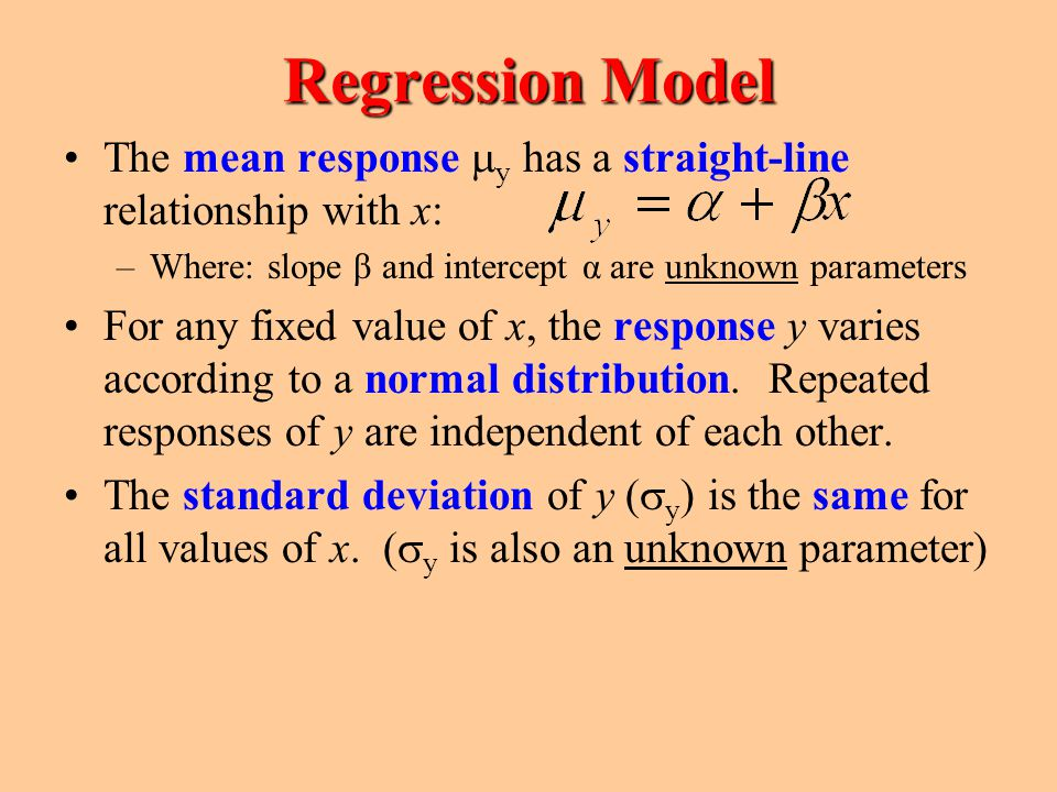 Regression Model The mean response my has a straight-line relationship with x: Where: slope β and intercept α are unknown parameters.