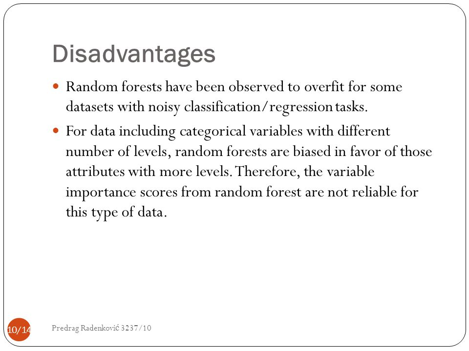 Disadvantages Random forests have been observed to overfit for some datasets with noisy classification/regression tasks.