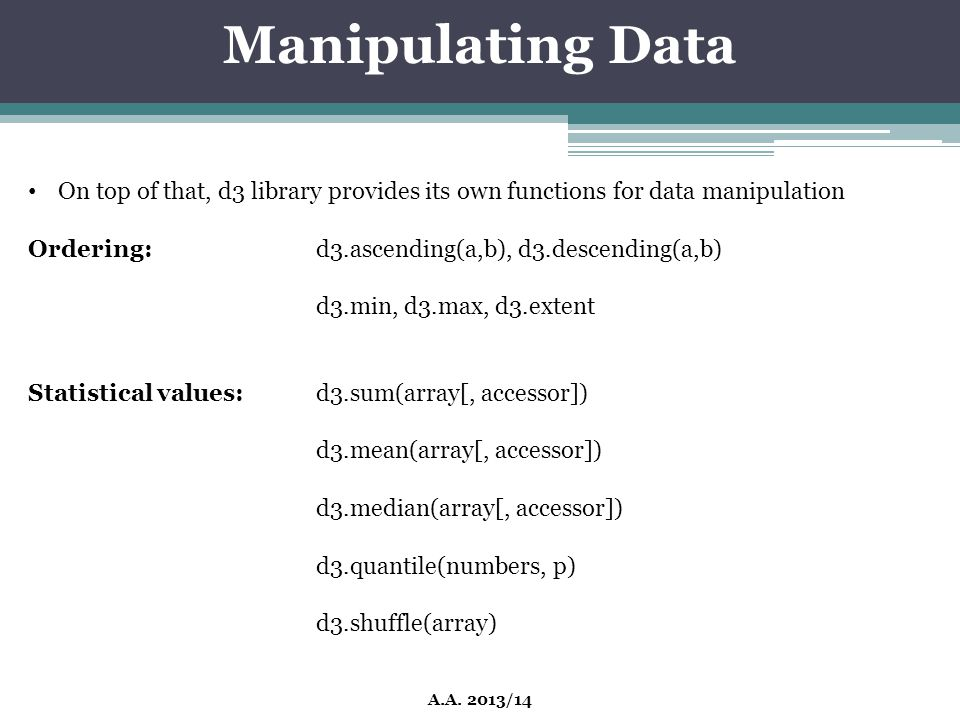Manipulating Data On top of that, d3 library provides its own functions for data manipulation. Ordering: d3.ascending(a,b), d3.descending(a,b)