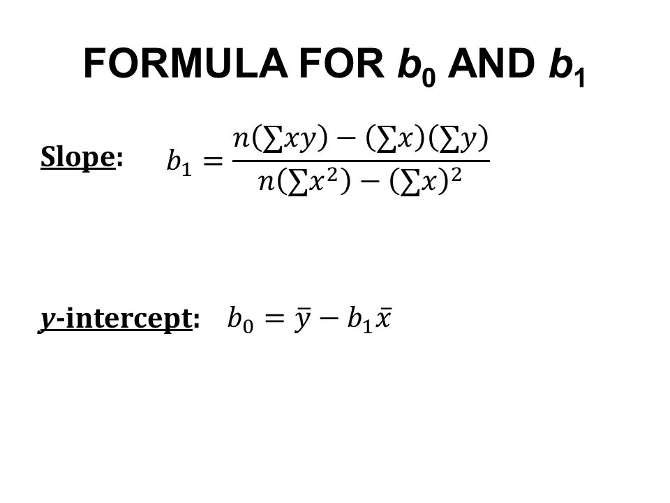 FORMULA FOR b0 AND b1 𝑏 1 = 𝑛 ∑𝑥𝑦 − ∑𝑥 ∑𝑦 𝑛 ∑ 𝑥 2 − ∑𝑥 2 Slope: