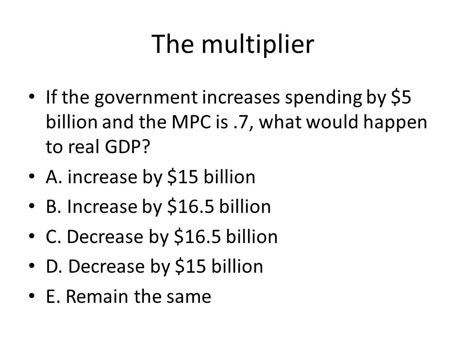 The multiplier If the government increases spending by $5 billion and the MPC is .7, what would happen to real GDP