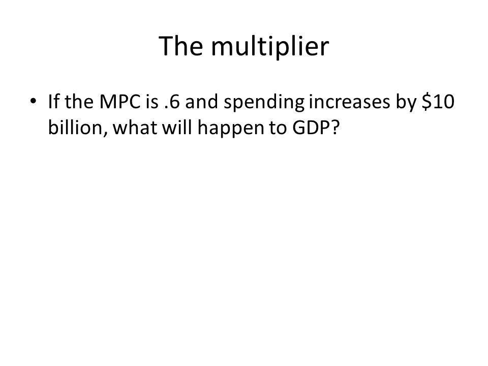 The multiplier If the MPC is .6 and spending increases by $10 billion, what will happen to GDP