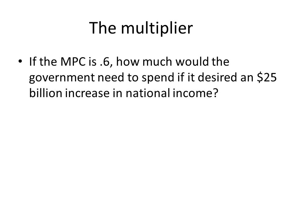 The multiplier If the MPC is .6, how much would the government need to spend if it desired an $25 billion increase in national income