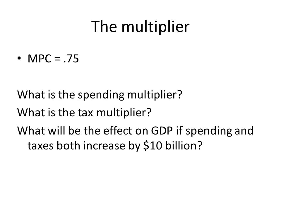 The multiplier MPC = .75 What is the spending multiplier