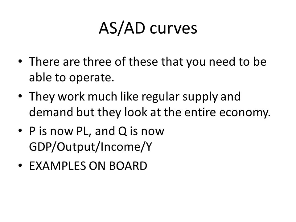 AS/AD curves There are three of these that you need to be able to operate.