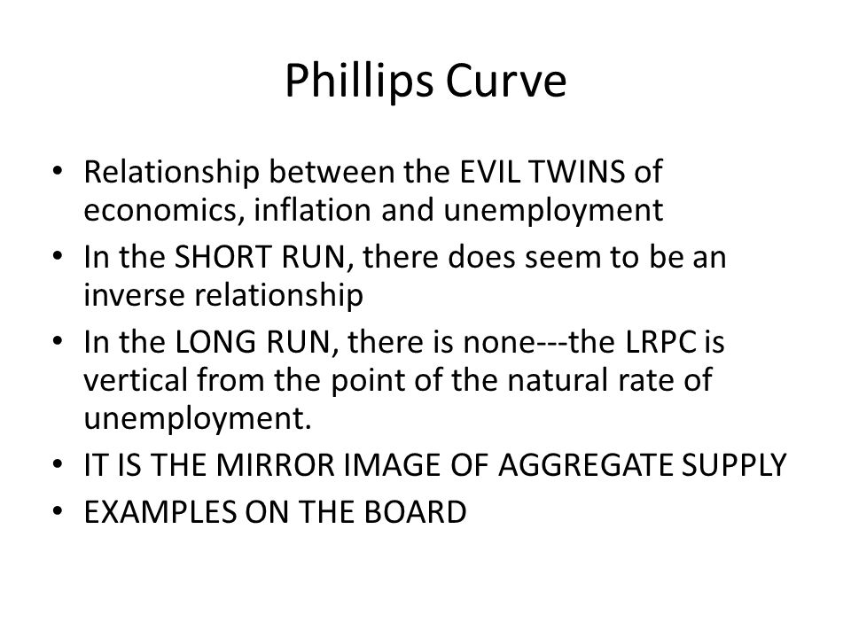 Phillips Curve Relationship between the EVIL TWINS of economics, inflation and unemployment.