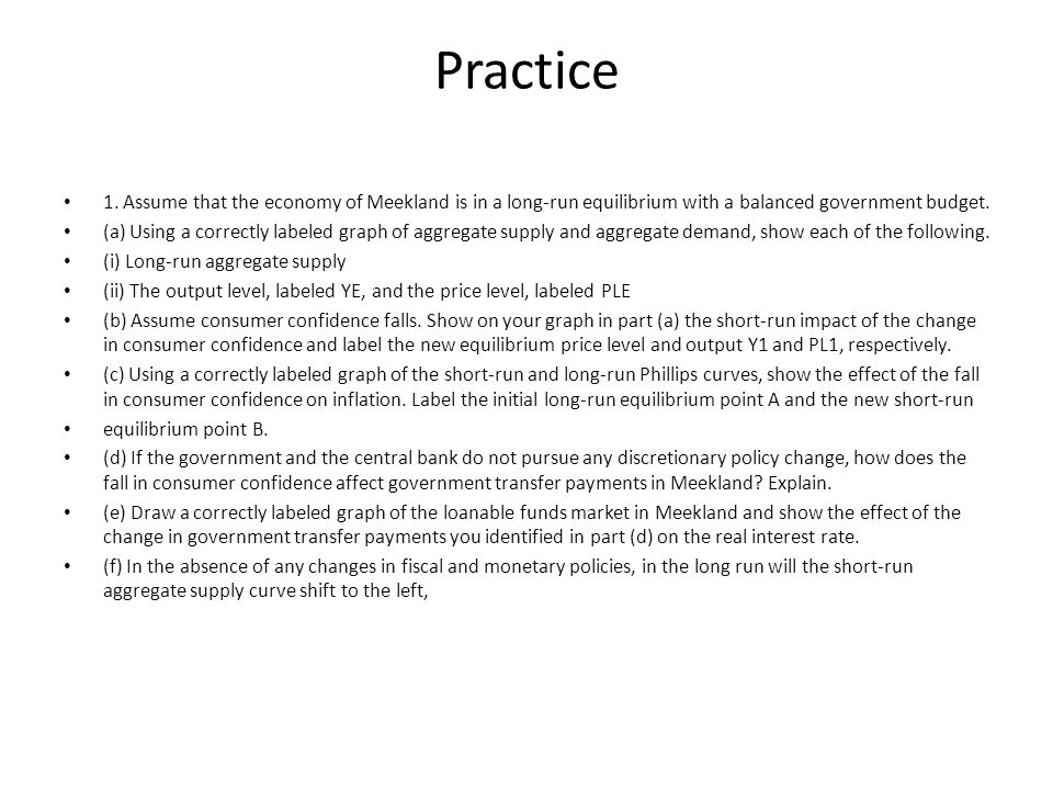 Practice 1. Assume that the economy of Meekland is in a long-run equilibrium with a balanced government budget.