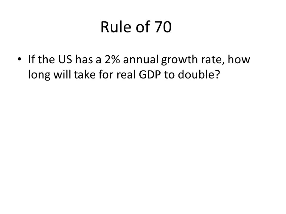 Rule of 70 If the US has a 2% annual growth rate, how long will take for real GDP to double