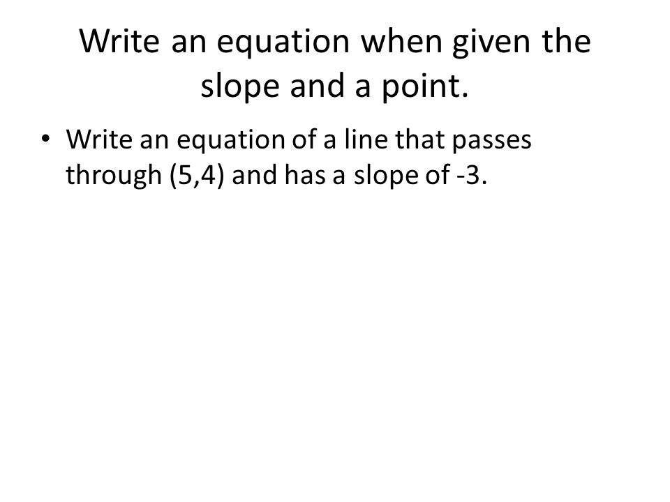 Write an equation when given the slope and a point.