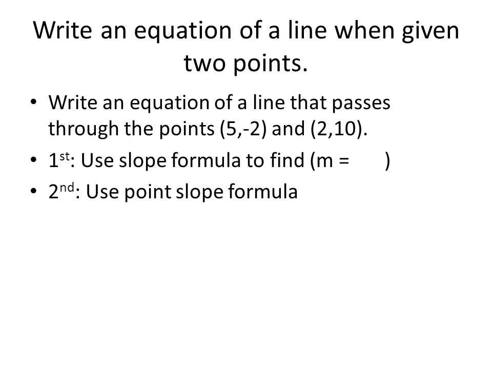 Write an equation of a line when given two points.