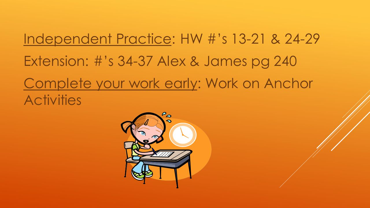 Independent Practice: HW #'s 13-21 & 24-29 Extension: #'s 34-37 Alex & James pg 240 Complete your work early: Work on Anchor Activities
