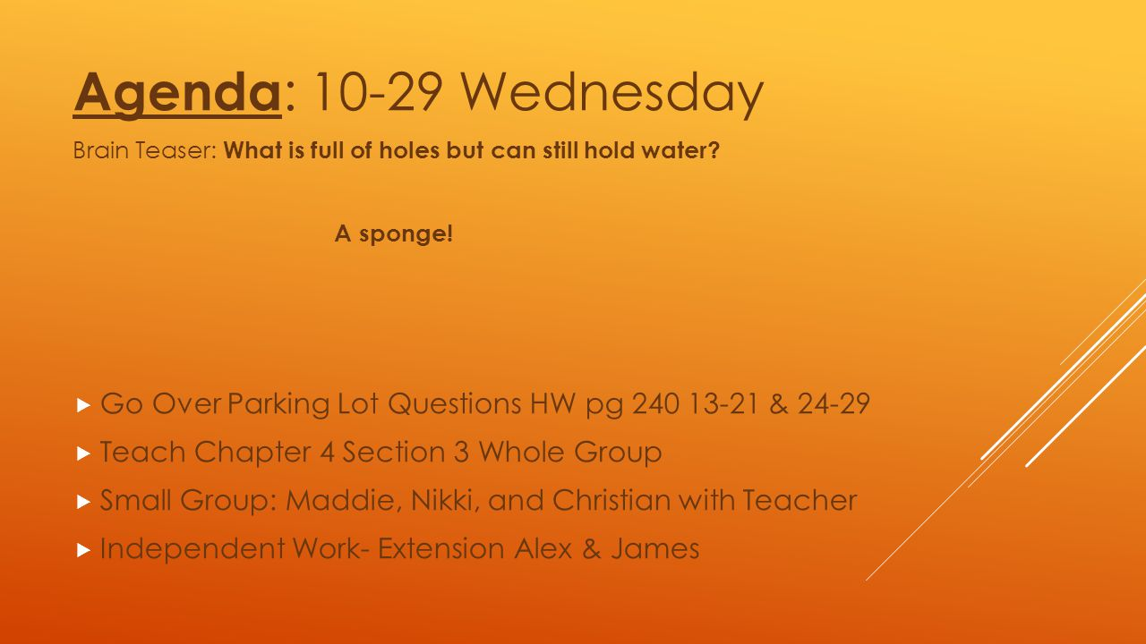 Agenda: 10-29 Wednesday Brain Teaser: What is full of holes but can still hold water A sponge!