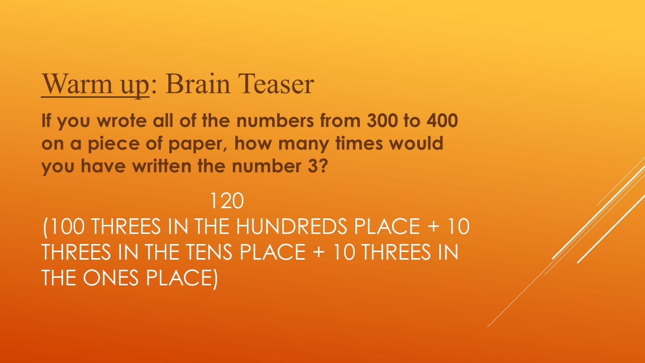 Warm up: Brain Teaser If you wrote all of the numbers from 300 to 400 on a piece of paper, how many times would you have written the number 3