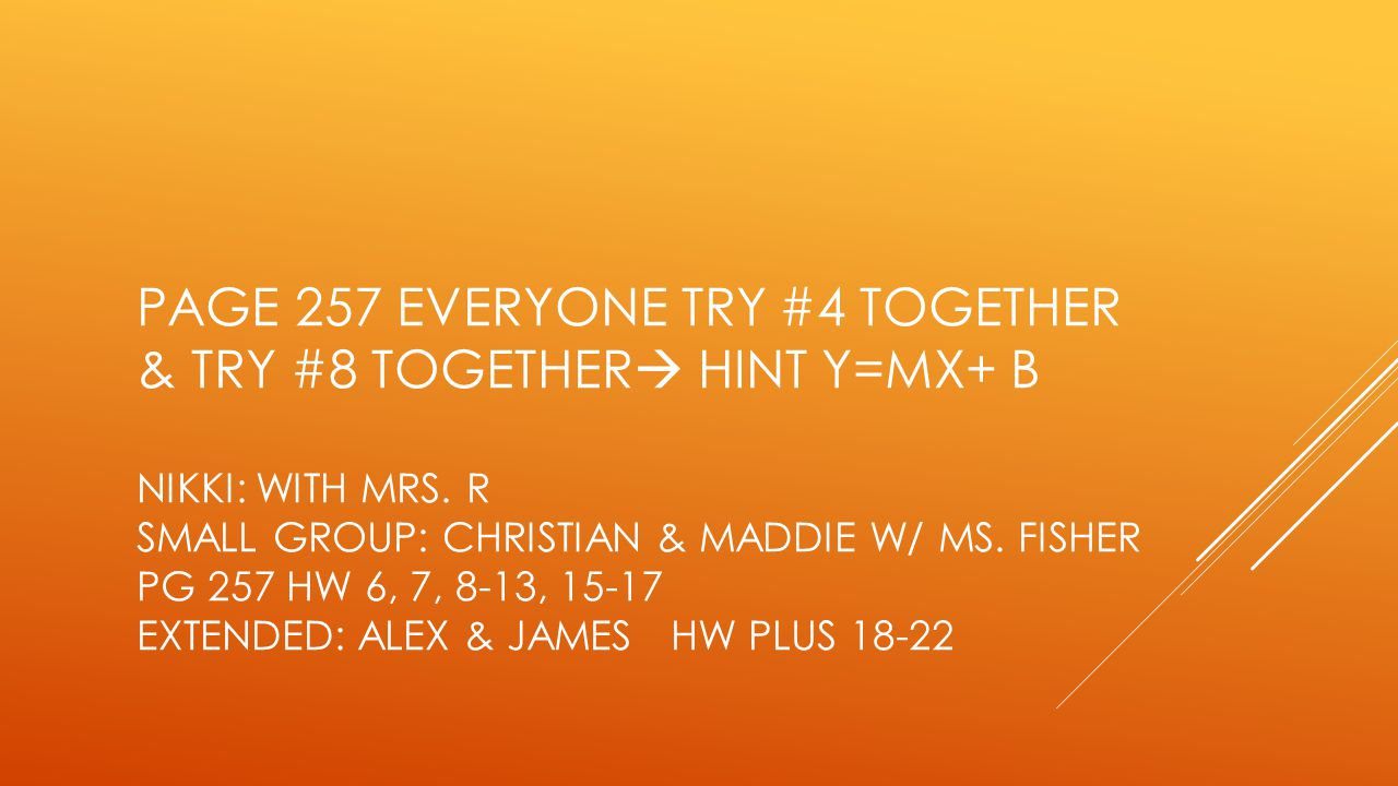 Page 257 everyone try #4 together & try #8 Together HINT y=mx+ B Nikki: With Mrs.