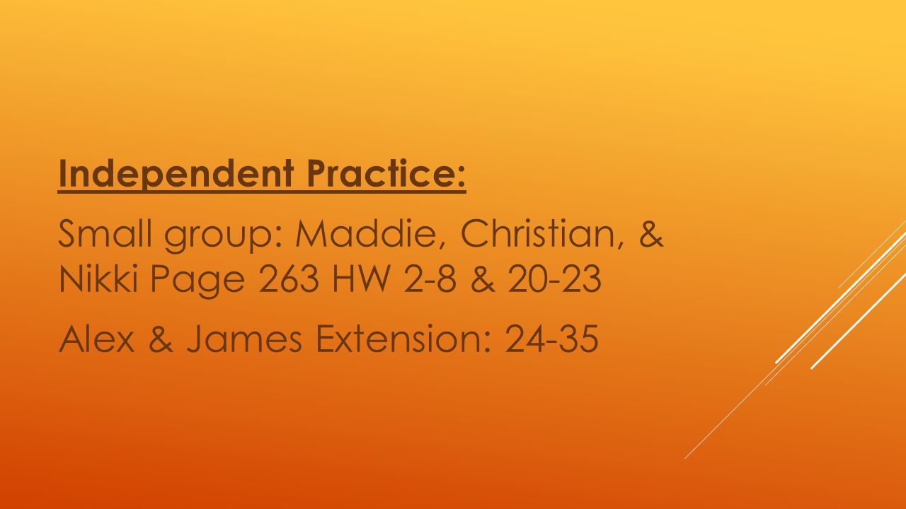 Independent Practice: Small group: Maddie, Christian, & Nikki Page 263 HW 2-8 & 20-23 Alex & James Extension: 24-35