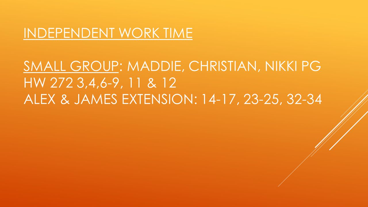 Independent Work Time Small Group: Maddie, Christian, Nikki pg HW 272 3,4,6-9, 11 & 12 Alex & James Extension: 14-17, 23-25, 32-34