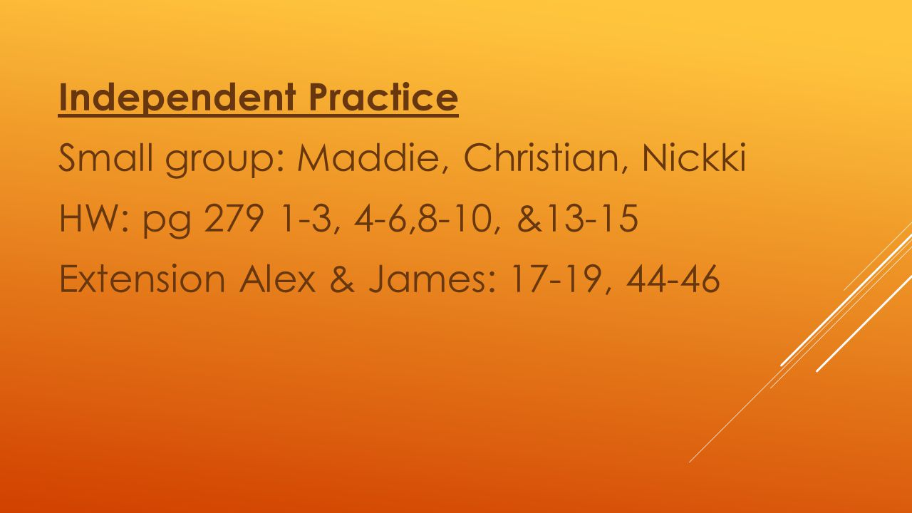 Independent Practice Small group: Maddie, Christian, Nickki HW: pg 279 1-3, 4-6,8-10, &13-15 Extension Alex & James: 17-19, 44-46