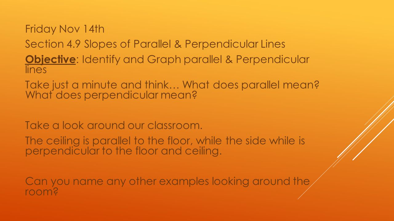Friday Nov 14th Section 4.9 Slopes of Parallel & Perpendicular Lines Objective: Identify and Graph parallel & Perpendicular lines Take just a minute and think… What does parallel mean.