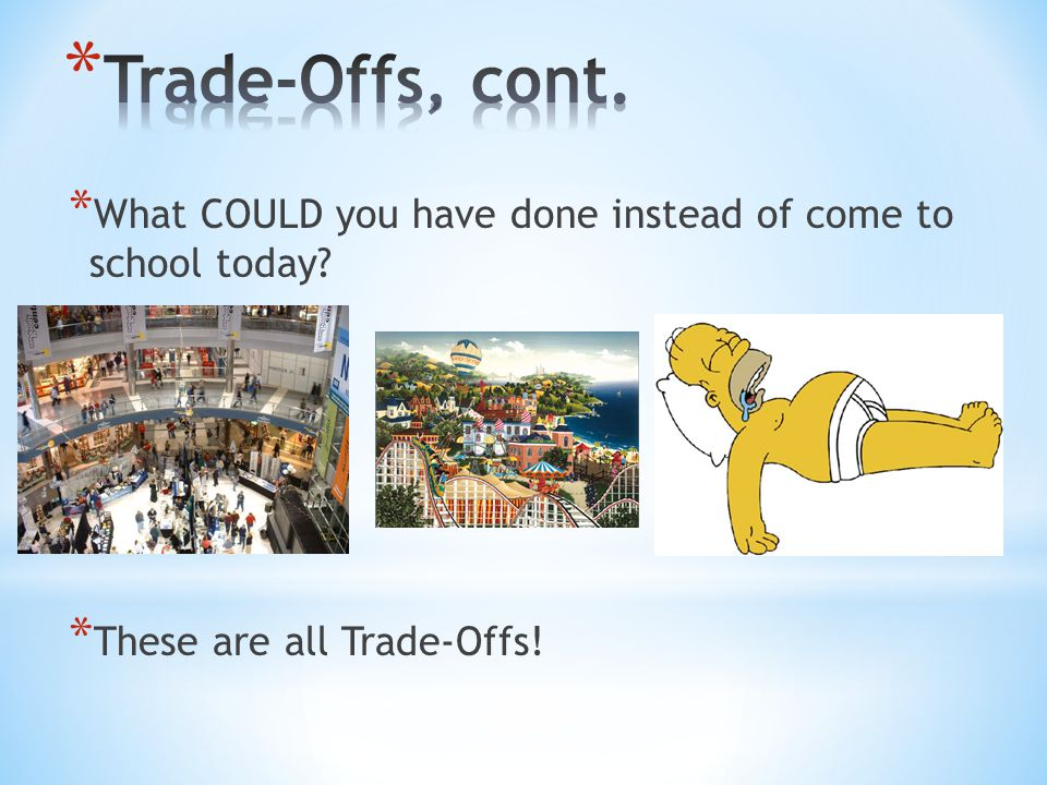 Trade-Offs, cont. What COULD you have done instead of come to school today.