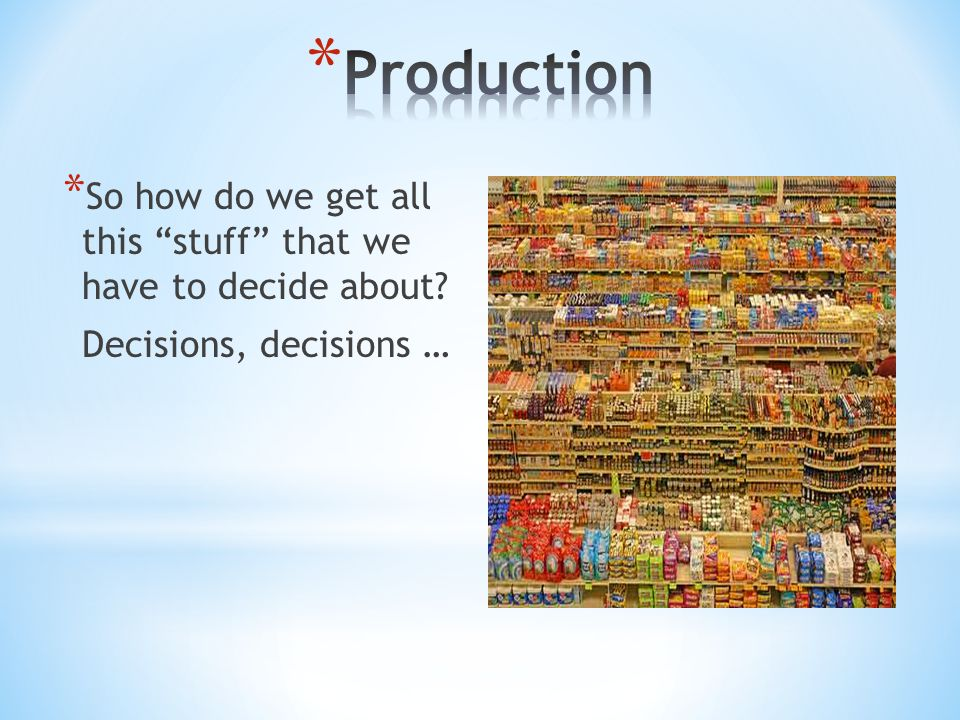 Production So how do we get all this stuff that we have to decide about Decisions, decisions …