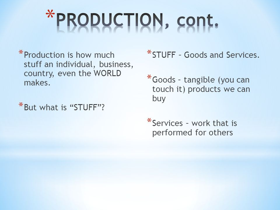 PRODUCTION, cont. Production is how much stuff an individual, business, country, even the WORLD makes.