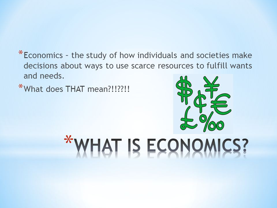 Economics – the study of how individuals and societies make decisions about ways to use scarce resources to fulfill wants and needs.
