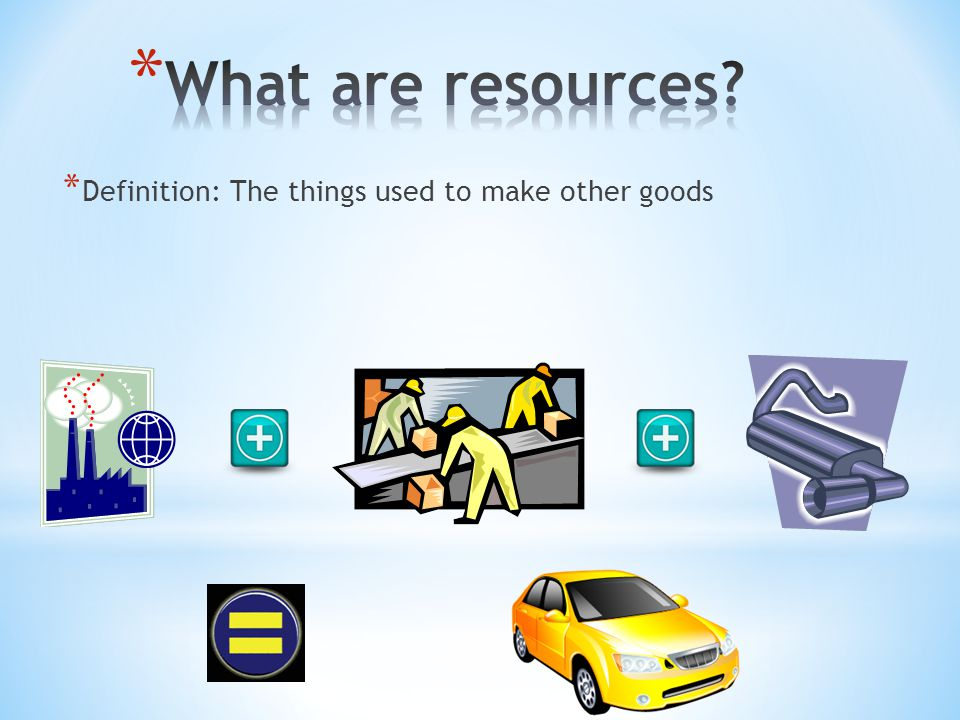 What are resources Definition: The things used to make other goods