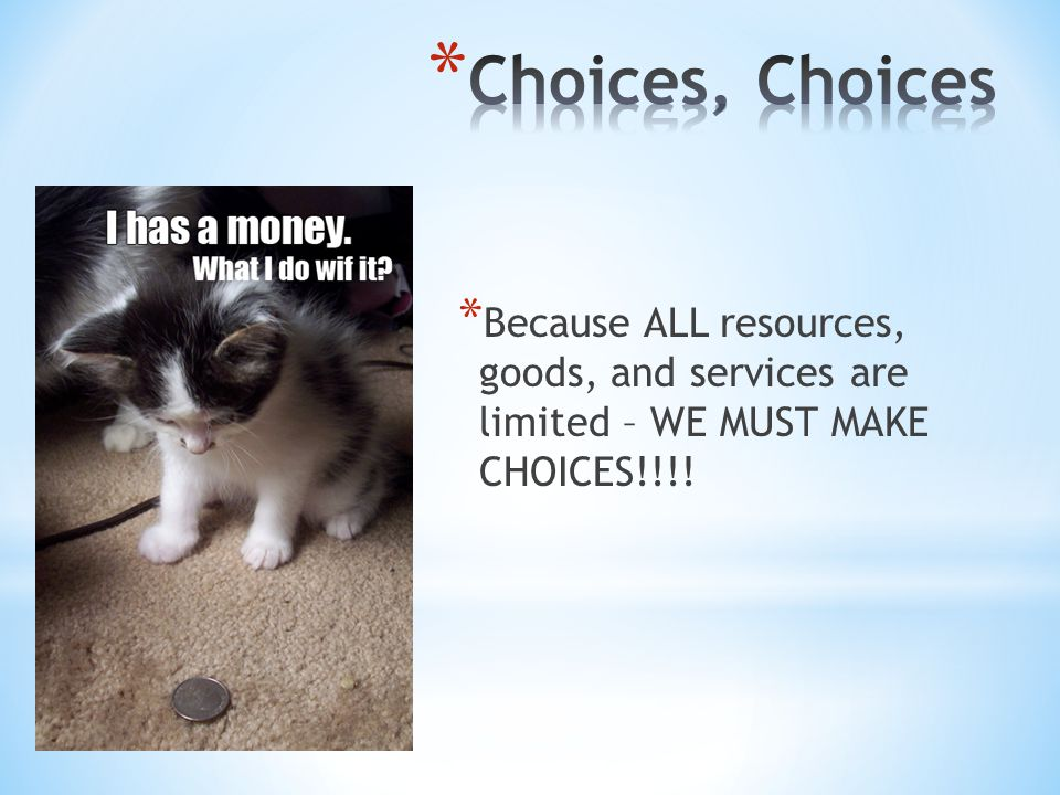 Choices, Choices Because ALL resources, goods, and services are limited – WE MUST MAKE CHOICES!!!!