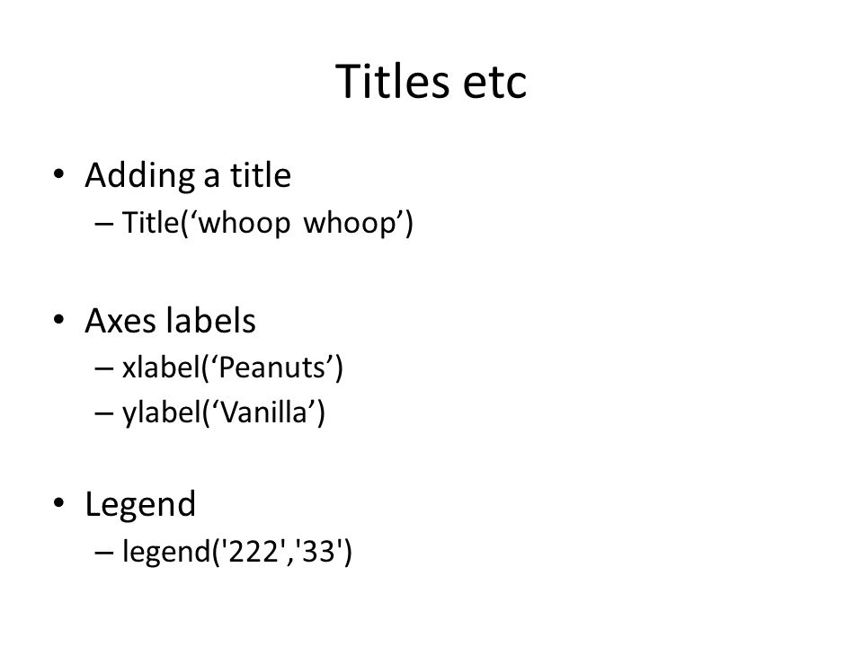 Titles etc Adding a title Axes labels Legend Title('whoop whoop')