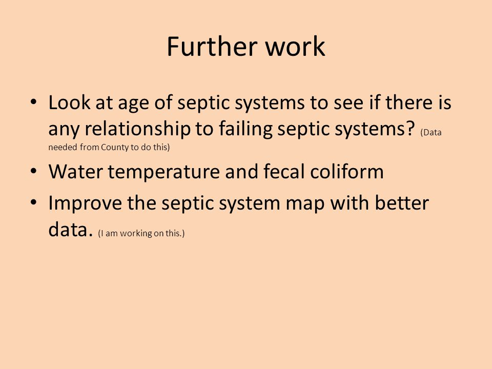 Further work Look at age of septic systems to see if there is any relationship to failing septic systems (Data needed from County to do this)