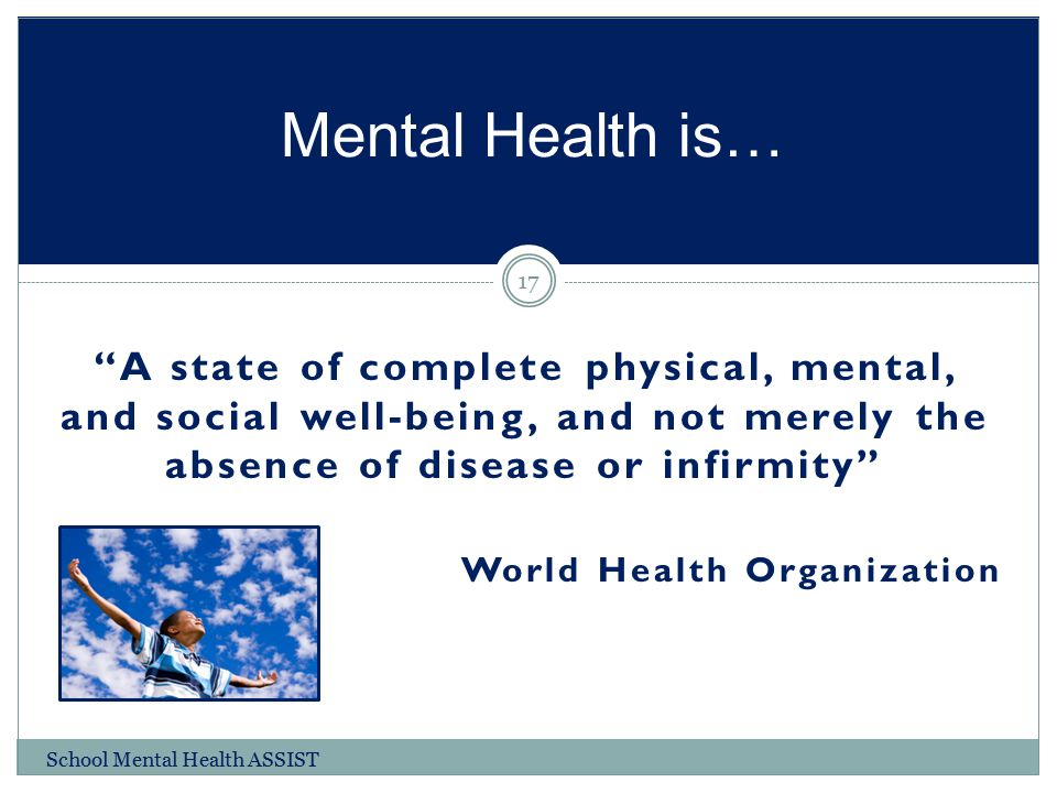 Mental Health is… A state of complete physical, mental, and social well-being, and not merely the absence of disease or infirmity