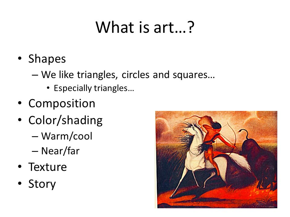 What is art… Shapes Composition Color/shading Texture Story