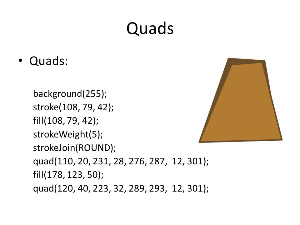 Quads Quads: background(255); stroke(108, 79, 42); fill(108, 79, 42);