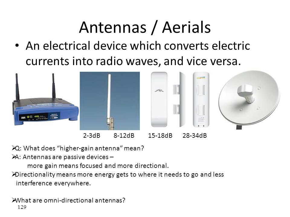 Antennas / Aerials An electrical device which converts electric currents into radio waves, and vice versa.