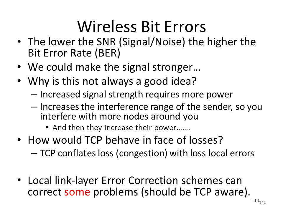 Wireless Bit Errors The lower the SNR (Signal/Noise) the higher the Bit Error Rate (BER) We could make the signal stronger…